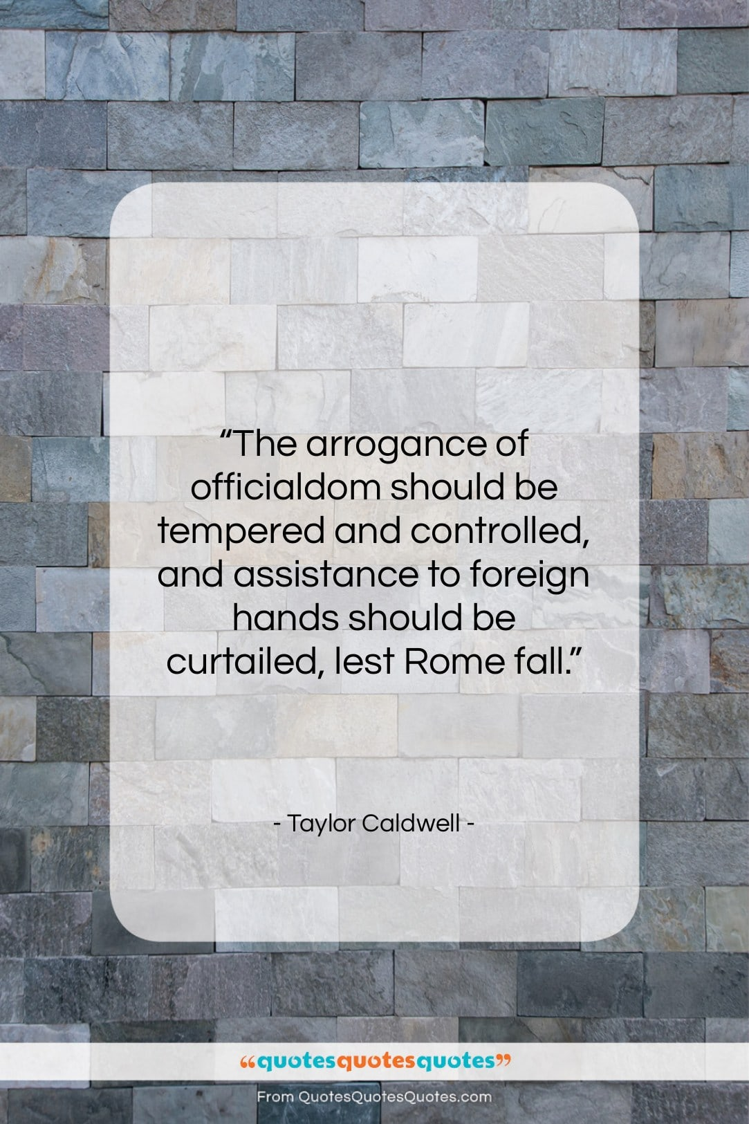 """Taylor Caldwell quote: """"The arrogance of officialdom should be tempered…""""- at QuotesQuotesQuotes.com"""