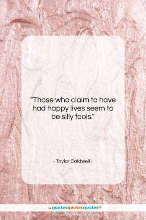 """Taylor Caldwell quote: """"Those who claim to have had happy…""""- at QuotesQuotesQuotes.com"""