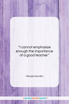 """Temple Grandin quote: """"I cannot emphasize enough the importance of…""""- at QuotesQuotesQuotes.com"""