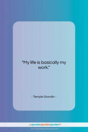 """Temple Grandin quote: """"My life is basically my work….""""- at QuotesQuotesQuotes.com"""