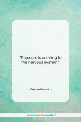 """Temple Grandin quote: """"Pressure is calming to the nervous system….""""- at QuotesQuotesQuotes.com"""
