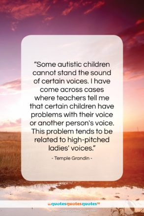"""Temple Grandin quote: """"Some autistic children cannot stand the sound…""""- at QuotesQuotesQuotes.com"""