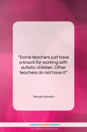 """Temple Grandin quote: """"Some teachers just have a knack for…""""- at QuotesQuotesQuotes.com"""