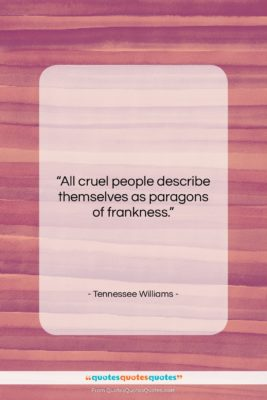 """Tennessee Williams quote: """"All cruel people describe themselves as paragons…""""- at QuotesQuotesQuotes.com"""