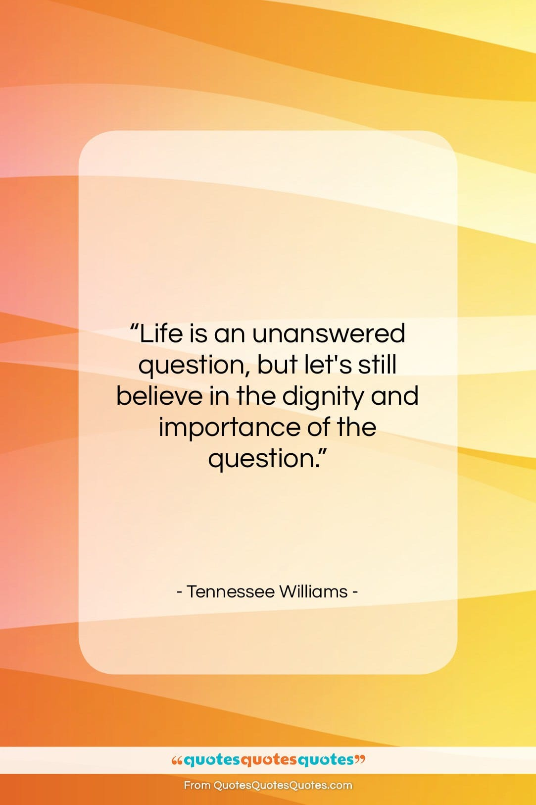 """Tennessee Williams quote: """"Life is an unanswered question, but let's…""""- at QuotesQuotesQuotes.com"""
