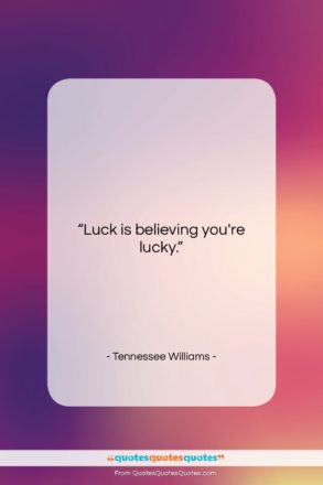 """Tennessee Williams quote: """"Luck is believing you're lucky…""""- at QuotesQuotesQuotes.com"""