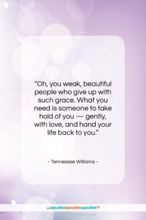 """Tennessee Williams quote: """"Oh, you weak, beautiful people who give…""""- at QuotesQuotesQuotes.com"""