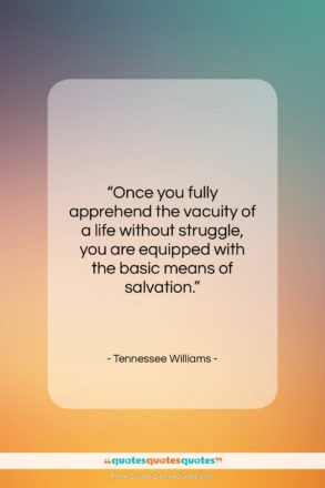 """Tennessee Williams quote: """"Once you fully apprehend the vacuity of…""""- at QuotesQuotesQuotes.com"""