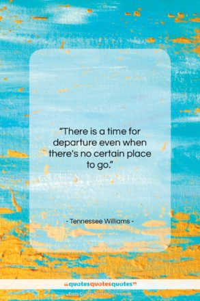 """Tennessee Williams quote: """"There is a time for departure even…""""- at QuotesQuotesQuotes.com"""