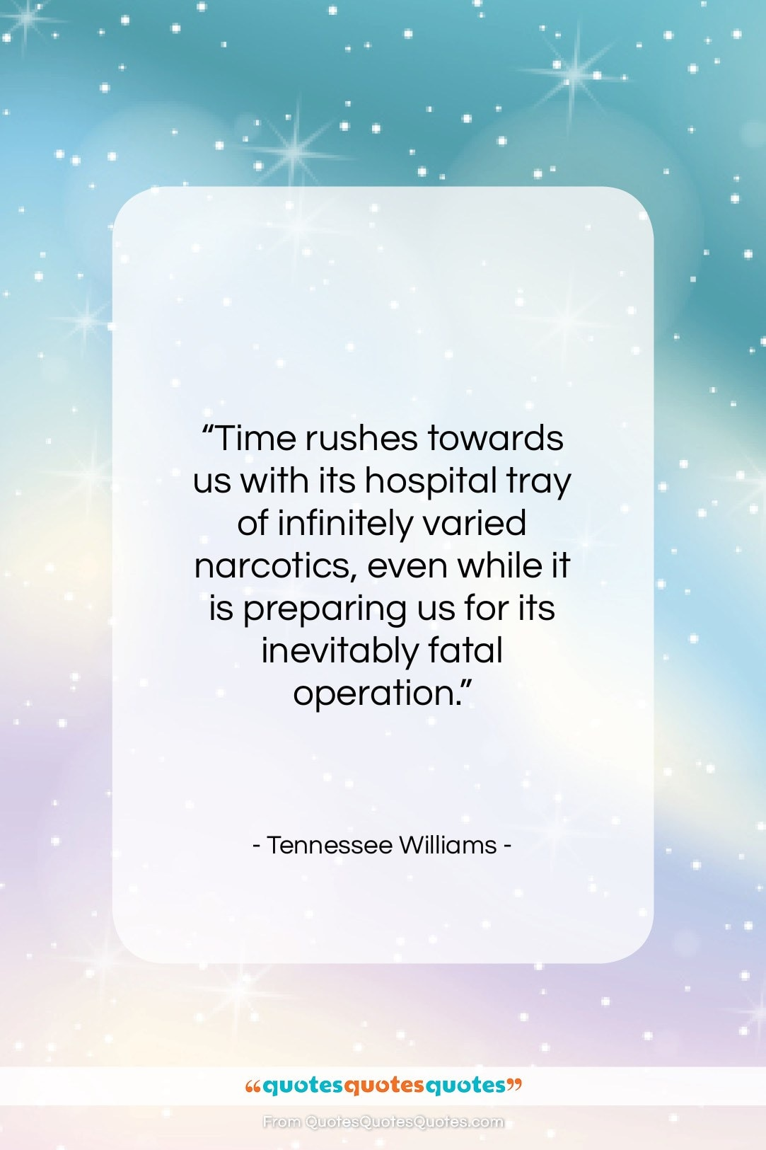 """Tennessee Williams quote: """"Time rushes towards us with its hospital…""""- at QuotesQuotesQuotes.com"""