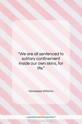 "Tennessee Williams quote: ""We are all sentenced to solitary confinement…""- at QuotesQuotesQuotes.com"