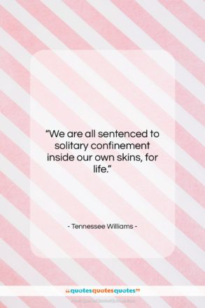 """Tennessee Williams quote: """"We are all sentenced to solitary confinement…""""- at QuotesQuotesQuotes.com"""