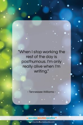 """Tennessee Williams quote: """"When I stop working the rest of…""""- at QuotesQuotesQuotes.com"""