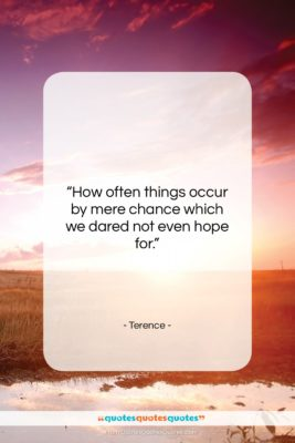 "Terence quote: ""How often things occur by mere chance…""- at QuotesQuotesQuotes.com"