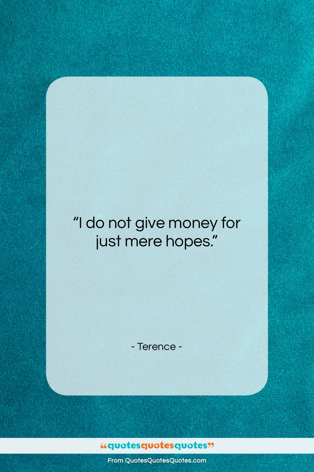 """Terence quote: """"I do not give money for just…""""- at QuotesQuotesQuotes.com"""
