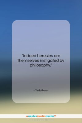 """Tertullian quote: """"Indeed heresies are themselves instigated by philosophy….""""- at QuotesQuotesQuotes.com"""