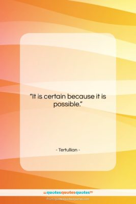 """Tertullian quote: """"It is certain because it is possible….""""- at QuotesQuotesQuotes.com"""
