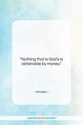 """Tertullian quote: """"Nothing that is God's is obtainable by…""""- at QuotesQuotesQuotes.com"""