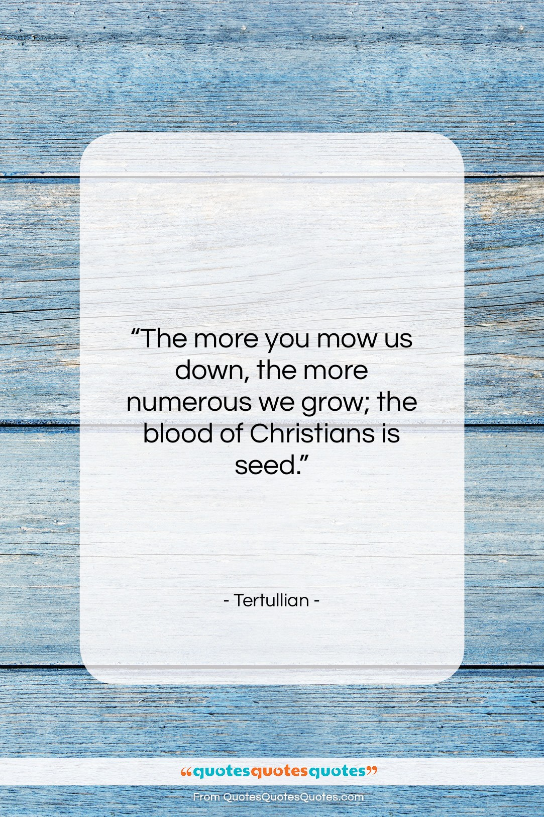 """Tertullian quote: """"The more you mow us down, the…""""- at QuotesQuotesQuotes.com"""