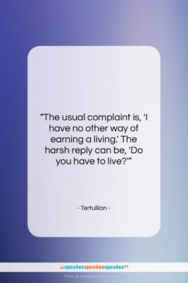 "Tertullian quote: ""The usual complaint is, 'I have no…""- at QuotesQuotesQuotes.com"