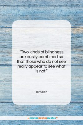"""Tertullian quote: """"Two kinds of blindness are easily combined…""""- at QuotesQuotesQuotes.com"""