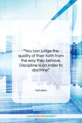 """Tertullian quote: """"You can judge the quality of their…""""- at QuotesQuotesQuotes.com"""