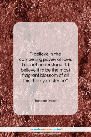 """Theodore Dreiser quote: """"I believe in the compelling power of…""""- at QuotesQuotesQuotes.com"""