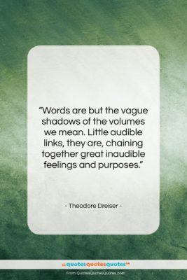 """Theodore Dreiser quote: """"Words are but the vague shadows of…""""- at QuotesQuotesQuotes.com"""