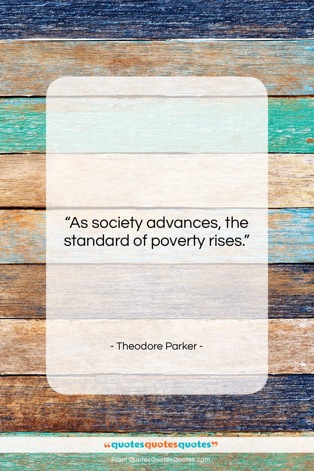 """Theodore Parker quote: """"As society advances, the standard of poverty…""""- at QuotesQuotesQuotes.com"""