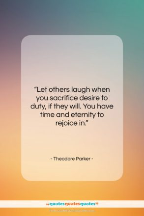 """Theodore Parker quote: """"Let others laugh when you sacrifice desire…""""- at QuotesQuotesQuotes.com"""