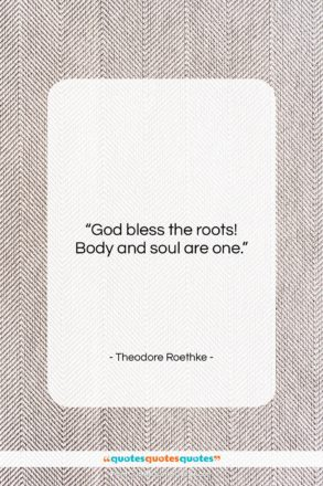 """Theodore Roethke quote: """"God bless the roots! Body and soul…""""- at QuotesQuotesQuotes.com"""