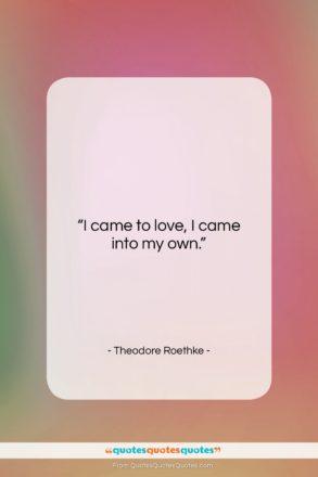 "Theodore Roethke quote: ""I came to love, I came into…""- at QuotesQuotesQuotes.com"
