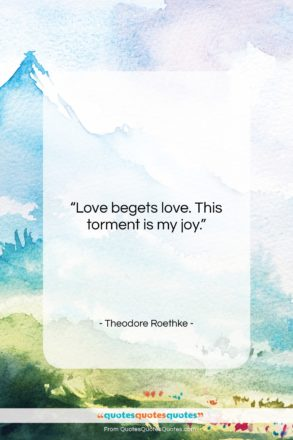 """Theodore Roethke quote: """"Love begets love. This torment is my…""""- at QuotesQuotesQuotes.com"""