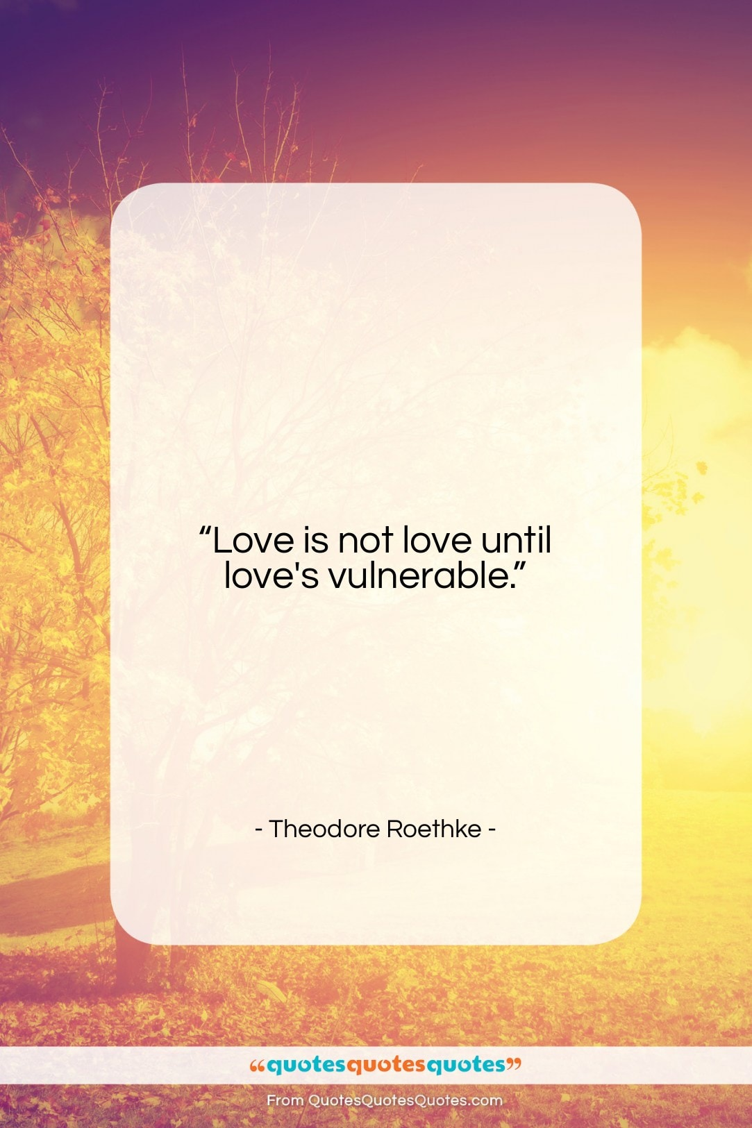"""Theodore Roethke quote: """"Love is not love until love's vulnerable….""""- at QuotesQuotesQuotes.com"""