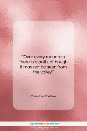 """Theodore Roethke quote: """"Over every mountain there is a path,…""""- at QuotesQuotesQuotes.com"""