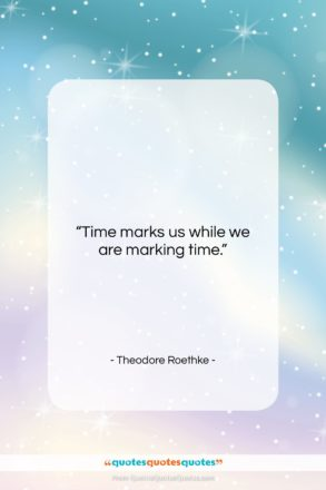 """Theodore Roethke quote: """"Time marks us while we are marking…""""- at QuotesQuotesQuotes.com"""