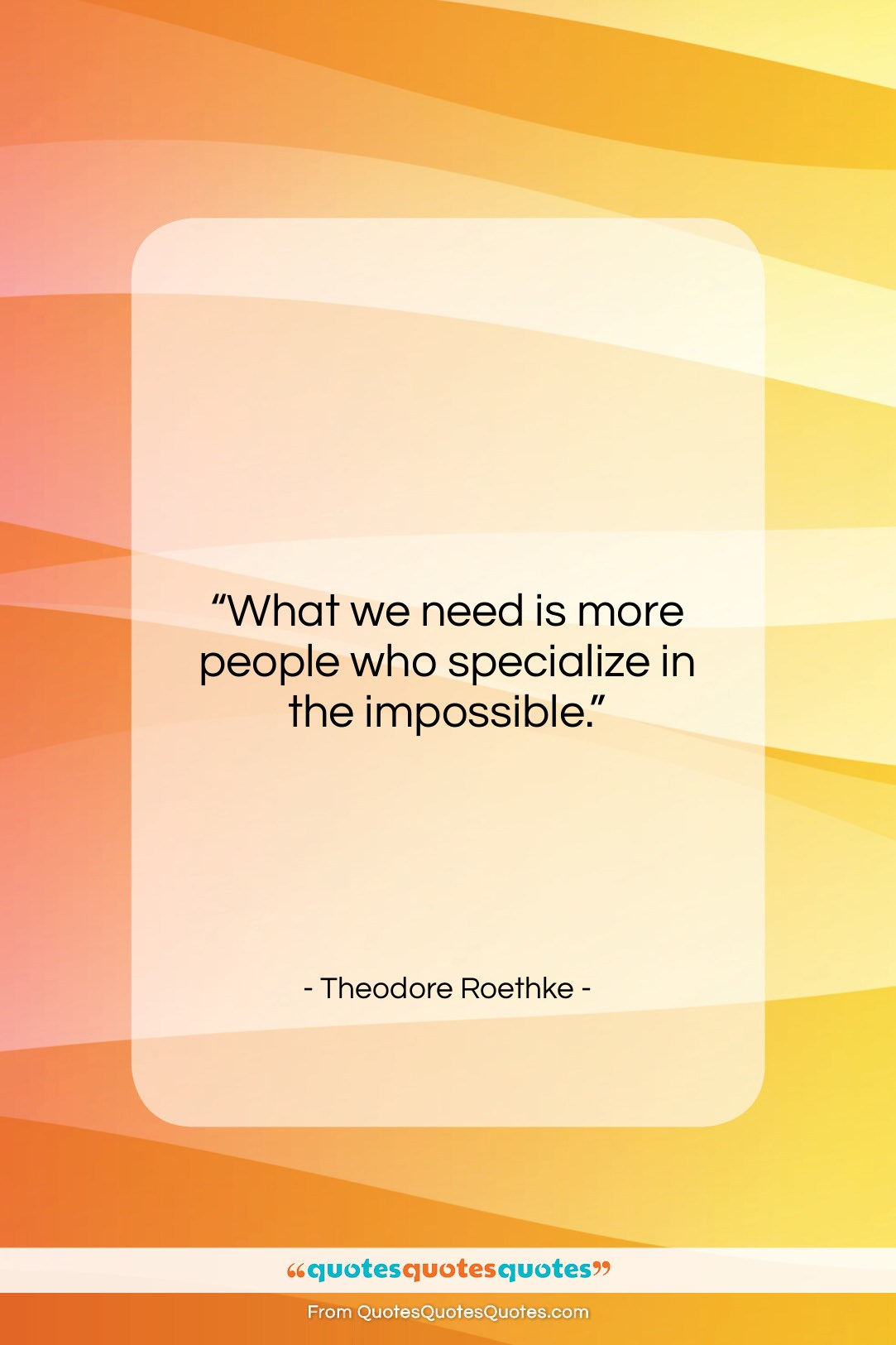 """Theodore Roethke quote: """"What we need is more people who…""""- at QuotesQuotesQuotes.com"""