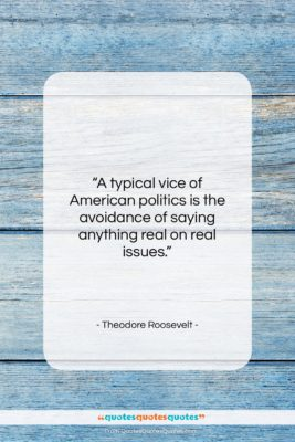 """Theodore Roosevelt quote: """"A typical vice of American politics is…""""- at QuotesQuotesQuotes.com"""