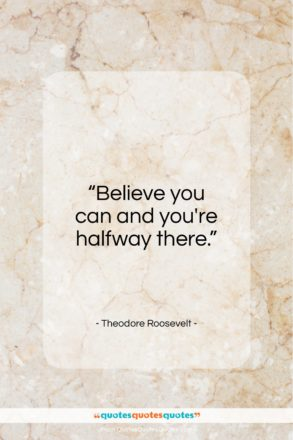"""Theodore Roosevelt quote: """"Believe you can and you're halfway there…""""- at QuotesQuotesQuotes.com"""