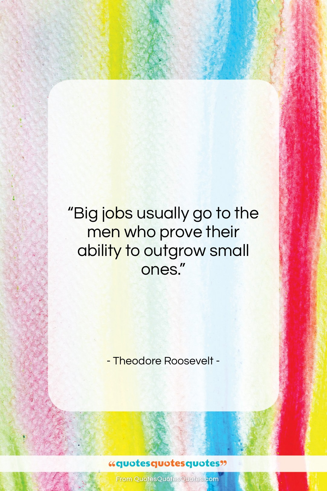 """Theodore Roosevelt quote: """"Big jobs usually go to the men…""""- at QuotesQuotesQuotes.com"""