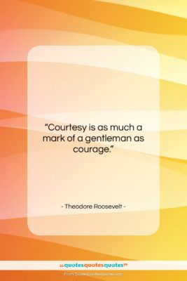 """Theodore Roosevelt quote: """"Courtesy is as much a mark of…""""- at QuotesQuotesQuotes.com"""
