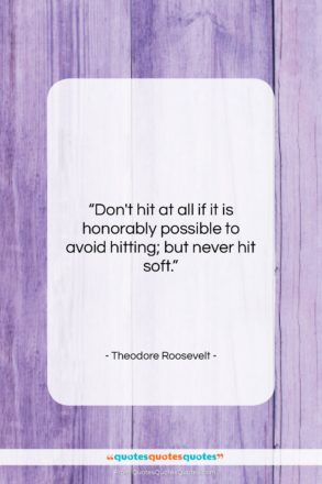 """Theodore Roosevelt quote: """"Don't hit at all if it is…""""- at QuotesQuotesQuotes.com"""