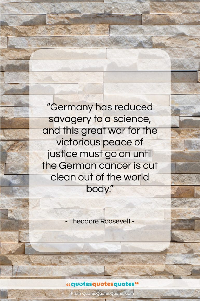 """Theodore Roosevelt quote: """"Germany has reduced savagery to a science,…""""- at QuotesQuotesQuotes.com"""