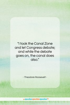 """Theodore Roosevelt quote: """"I took the Canal Zone and let…""""- at QuotesQuotesQuotes.com"""