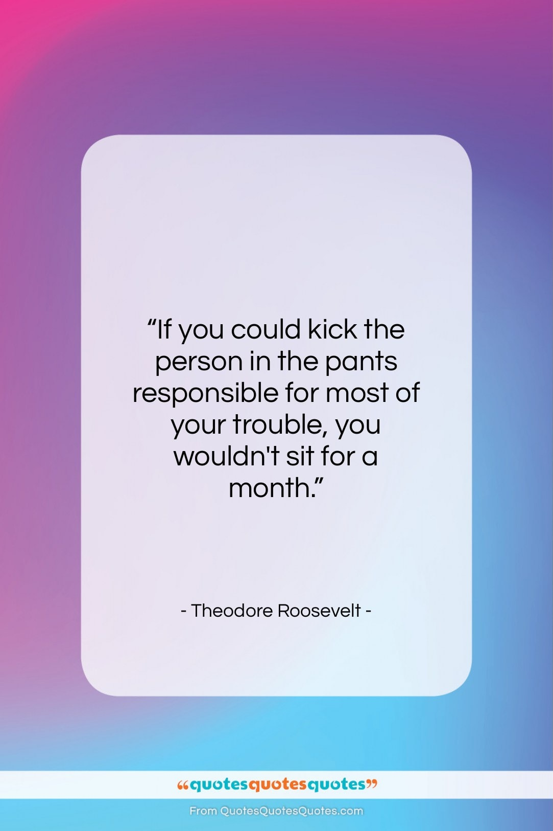 """Theodore Roosevelt quote: """"If you could kick the person in…""""- at QuotesQuotesQuotes.com"""