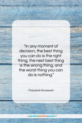 """Theodore Roosevelt quote: """"In any moment of decision, the best…""""- at QuotesQuotesQuotes.com"""