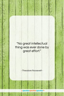 """Theodore Roosevelt quote: """"No great intellectual thing was ever done…""""- at QuotesQuotesQuotes.com"""