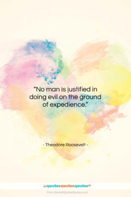 """Theodore Roosevelt quote: """"No man is justified in doing evil…""""- at QuotesQuotesQuotes.com"""