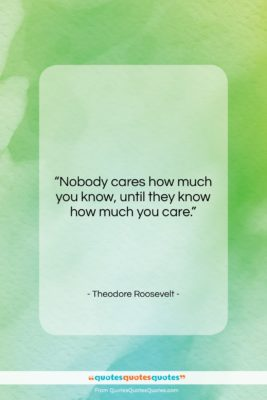 """Theodore Roosevelt quote: """"Nobody cares how much you know, until…""""- at QuotesQuotesQuotes.com"""