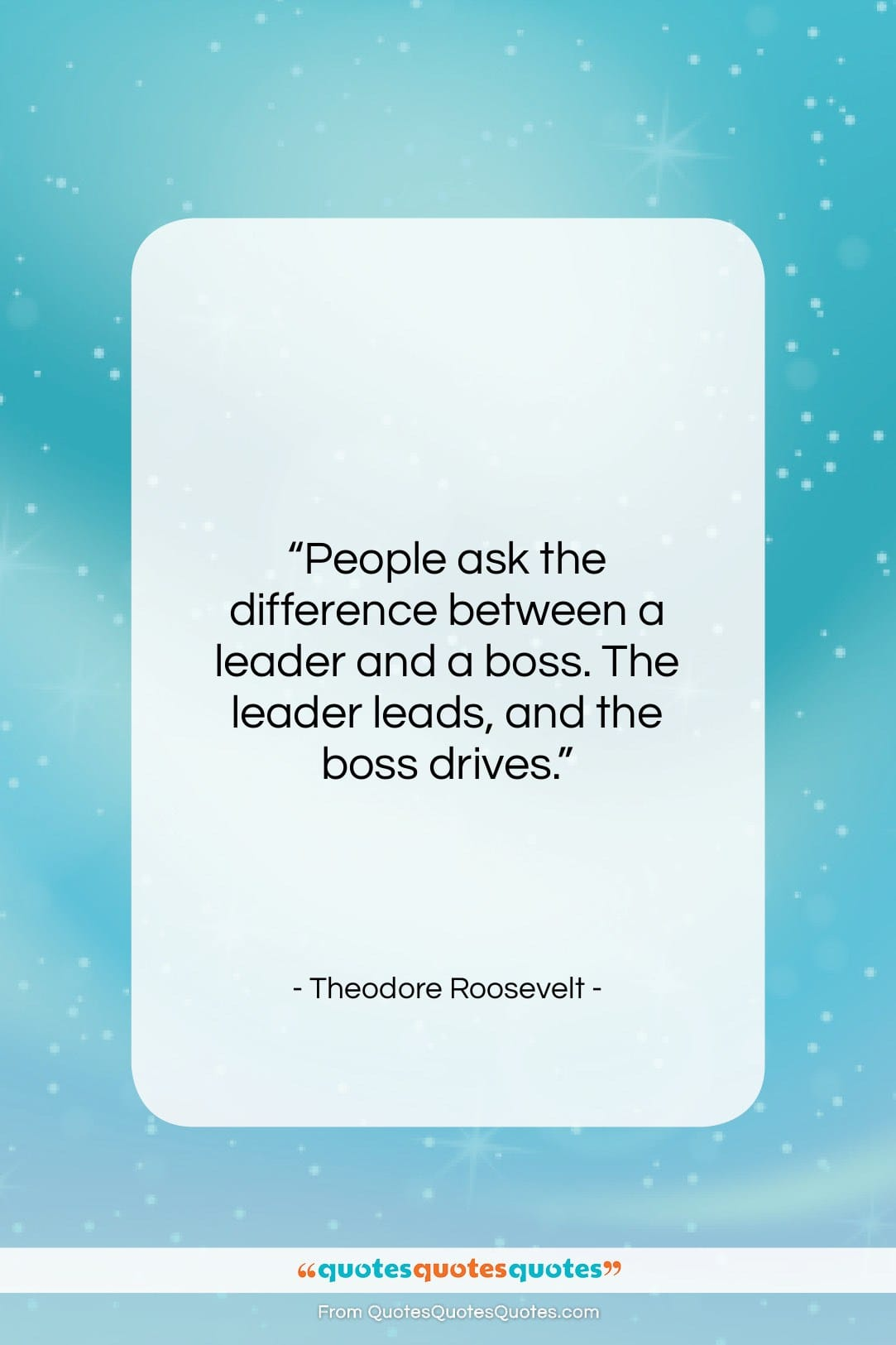"""Theodore Roosevelt quote: """"People ask the difference between a leader…""""- at QuotesQuotesQuotes.com"""